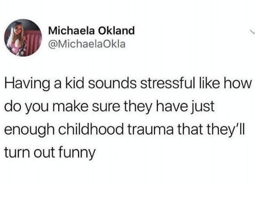 Funny, Humans of Tumblr, and How: Michaela Okland  @MichaelaOkla  Having a kid sounds stressful like how  do you make sure they have just  enough childhood trauma that they'l  turn out funny