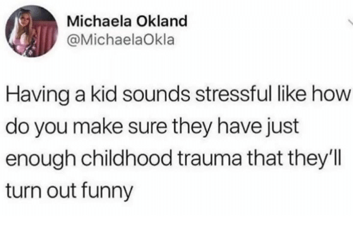 Funny, Humans of Tumblr, and How: Michaela Okland  @MichaelaOkla  Having a kid sounds stressful like how  do you make sure they have just  enough childhood trauma that they'll  turn out funny