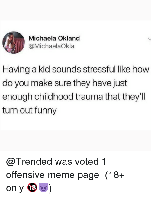 michaela: Michaela Okland  @MichaelaOkla  Having  a kid sounds stressful like how  do you make sure they have just  enough childhood trauma that they'll  turn out funny @Trended was voted 1 offensive meme page! (18+ only 🔞😈)