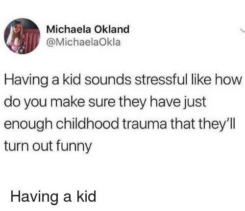 michaela: Michaela Okland  @MichaelaOkla  Having a kid sounds stressful like how  do you make sure they have just  enough childhood trauma that they'I  turn out funny Having a kid