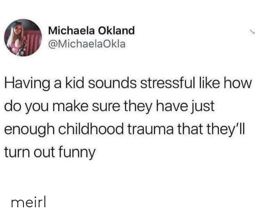 michaela: Michaela Okland  @MichaelaOkla  Having a kid sounds stressful like how  do you make sure they have just  enough childhood trauma that they'll  turn out funny meirl