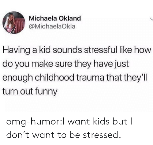 michaela: Michaela Okland  @MichaelaOkla  Having a kid sounds stressful like how  do you make sure they have just  enough childhood trauma that they'll  turn out funny omg-humor:I want kids but I don't want to be stressed.