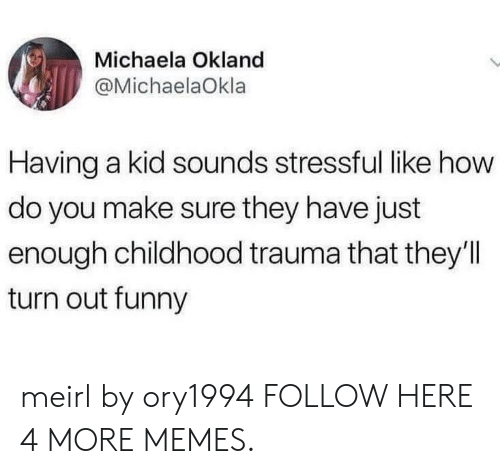 michaela: Michaela Okland  @MichaelaOkla  Having a kid sounds stressful like how  do you make sure they have just  enough childhood trauma that they'll  turn out funny meirl by ory1994 FOLLOW HERE 4 MORE MEMES.