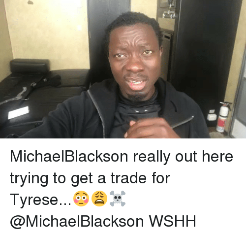 Tyrese: MichaelBlackson really out here trying to get a trade for Tyrese...😳😩☠️ @MichaelBlackson WSHH