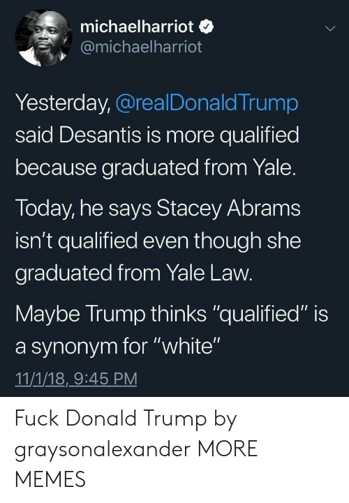 "Qualified: michaelharriot o  @michaelharriot  Yesterday, @realDonaldTrump  said Desantis is more qualified  because graduated from Yale  Today, he says Stacey Abram:s  isn't qualified even though she  graduated from Yale Law  Maybe Irump thinks ""qualified"" is  a synonym for ""white""  11/1/18,9:45 PM Fuck Donald Trump by graysonalexander MORE MEMES"
