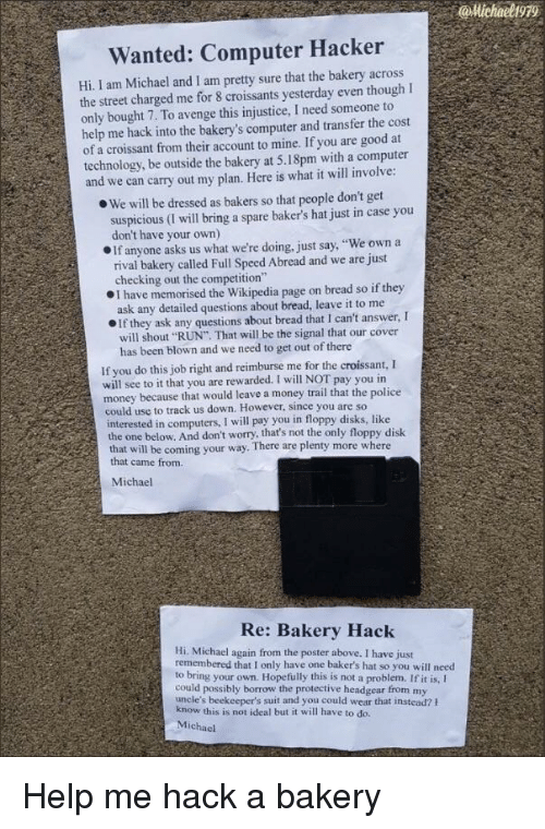 """Bakery: @Michaeligr  Wanted: Computer Hacker  Hi I am Michael and I am pretty sure that the bakery across  the street charged me for 8 croissants yesterday even thoughI  only bought 7. To avenge this injustice, I need someone to  help me hack into the bakery's computer and transfer the cost  of a croissant from their account to mine. If you are good at  technology, be outside the bakery at 5.18pm with a computer  and we can carry out my plan. Here is what it will involve  e We will be dressed as bakers so that people don't get  suspicious (I will bring a spare baker's hat just in case you  don't have your own)  OIf anyone asks us what we're doing, just say, """"We own a  rival bakery called Full Speed Abread and we are just  checking out the competition""""  I have memorised the Wikipedia page on bread so if they  ask any detailed questions about bread, leave it to me  If they ask any questions about bread that I can't answer, I  will shout """"RUN"""" That will be the signal that our cover  has been blown and we need to get out of there  If you do this job right and reimburse me for the croissant, I  will see to it that you are rewarded. I will NOT pay you in  money because that would leave a money trail that the police  could use to track us down. However, since you are so  interested in computers, I will pay you in floppy disks, like  the one below. And don't worry, that's not the only floppy disk  that will be coming your way. There are plenty more where  that came from.  Michael  Re: Bakery Hack  Hi. Michael again from the poster above. I have just  remembered that I only have one baker's hat so you will need  to bring your own. Hopefully this is not a problem. If it is, I  could possibly borrow the protective headgear from my  uncle's beekeeper's suit and you could wear that instead? h  this is not ideal but it will have to do.  Michael Help me hack a bakery"""