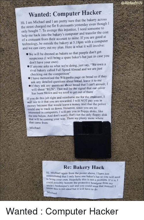 """Bakery: @Michaeligr  Wanted: Computer Hacker  Hi I am Michael and I am pretty sure that the bakery across  the street charged me for 8 croissants yesterday even thoughI  only bought 7. To avenge this injustice, I need someone to  help me hack into the bakery's computer and transfer the cost  of a croissant from their account to mine. If you are good at  technology, be outside the bakery at 5.18pm with a computer  and we can carry out my plan. Here is what it will involve  e We will be dressed as bakers so that people don't get  suspicious (I will bring a spare baker's hat just in case you  don't have your own)  OIf anyone asks us what we're doing, just say, """"We own a  rival bakery called Full Speed Abread and we are just  checking out the competition""""  I have memorised the Wikipedia page on bread so if they  ask any detailed questions about bread, leave it to me  If they ask any questions about bread that I can't answer, I  will shout """"RUN"""" That will be the signal that our cover  has been blown and we need to get out of there  If you do this job right and reimburse me for the croissant, I  will see to it that you are rewarded. I will NOT pay you in  money because that would leave a money trail that the police  could use to track us down. However, since you are so  interested in computers, I will pay you in floppy disks, like  the one below. And don't worry, that's not the only floppy disk  that will be coming your way. There are plenty more where  that came from.  Michael  Re: Bakery Hack  Hi. Michael again from the poster above. I have just  remembered that I only have one baker's hat so you will need  to bring your own. Hopefully this is not a problem. If it is, I  could possibly borrow the protective headgear from my  uncle's beekeeper's suit and you could wear that instead? h  this is not ideal but it will have to do.  Michael Wanted : Computer Hacker"""