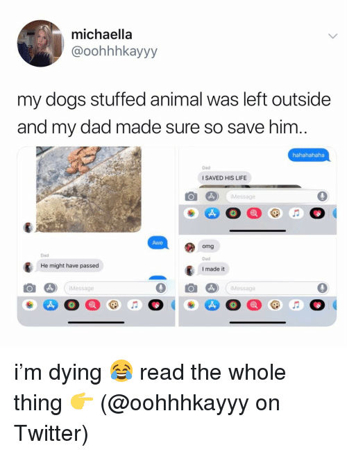 Hahahahaha: michaella  @oohhhkayyy  my dogs stuffed animal was left outside  and my dad made sure so save him  hahahahaha  Dad  I SAVED HIS LIFE  Message  Awe  omg  Dad  I made it  Dad  He might have passed  Message  Message i'm dying 😂 read the whole thing 👉 (@oohhhkayyy on Twitter)