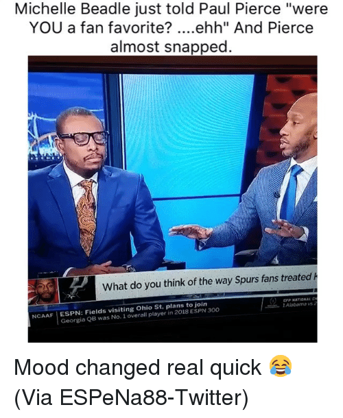 """Basketball, Espn, and Mood: Michelle Beadle just told Paul Pierce """"were  YOU a fan favorite? ....ehh"""" And Pierce  almost snapped  What do you think of the way Spurs fans treated h  CFP NATIONAL  l Alabama vs  NCAAF ESPN: Fields visiting Ohio St, plans to join  Georgia QB was No. 1 overall player in 2018 ESPN 300 Mood changed real quick 😂 (Via ESPeNa88-Twitter)"""