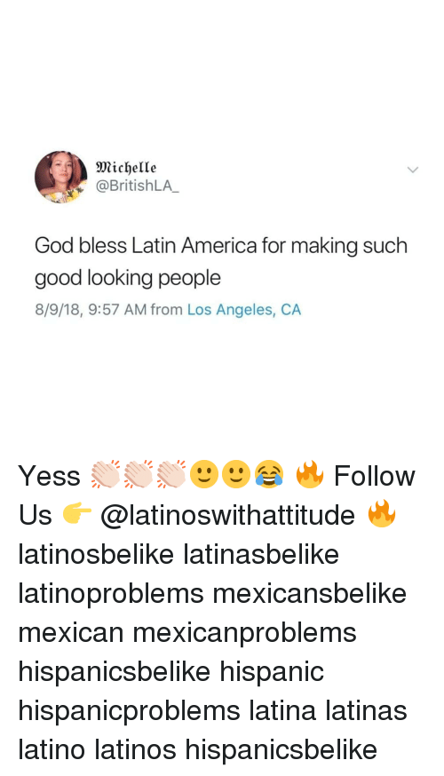 America, God, and Latinos: Michelle  @BritishLA  God bless Latin America for making such  good looking people  8/9/18, 9:57 AM from Los Angeles, CA Yess 👏🏻👏🏻👏🏻🙂🙂😂 🔥 Follow Us 👉 @latinoswithattitude 🔥 latinosbelike latinasbelike latinoproblems mexicansbelike mexican mexicanproblems hispanicsbelike hispanic hispanicproblems latina latinas latino latinos hispanicsbelike