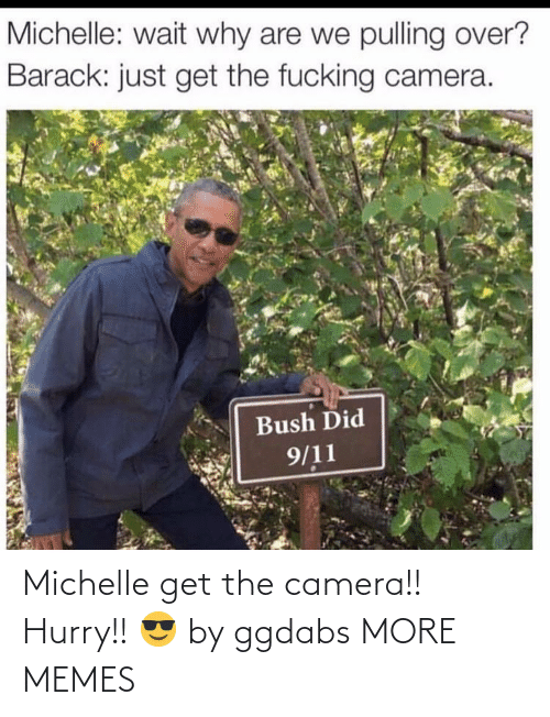 Get The: Michelle get the camera!! Hurry!! 😎 by ggdabs MORE MEMES
