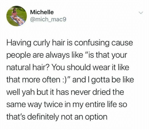 """yah: Michelle  @mich_mac9  Having curly hair is confusing cause  people are always like """"is that your  natural hair? You should wear it like  that more often:)"""" and I gotta be like  well yah but it has never dried the  same way twice in my entire life so  that's definitely not an option"""