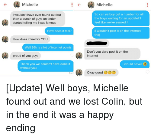 Earned It: Michelle  Michelle  I wouldn't have ever found out but  then a bunch of guys on tinder  started telling me I was famou:s  So can ya boy get a number for all  the boys waiting for an update?I  feel like we've earned it  (I wouldn't post it on the internet  tho)  How does it feel?  How does it feel for YOU  Well 36k is a lot of internet points  Don't you dare post it on the  internet  proud of you guys  Thank you we couldn't have done it  without you  I would never  Okay good  Sen [Update] Well boys, Michelle found out and we lost Colin, but in the end it was a happy ending