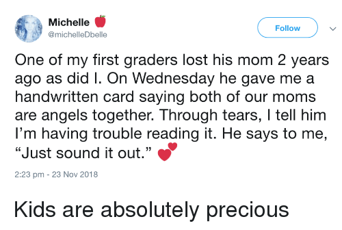 "Moms, Precious, and Lost: Michelle '  @michelleDbelle  Follow  One of my first graders lost his mom 2 years  ago as did I. On Wednesday he gave me a  handwritten card saying both of our moms  are angels together. Through tears, I tell him  I'm having trouble reading it. He says to me,  ""Just sound it out.""  2:23 pm - 23 Nov 2018 Kids are absolutely precious"