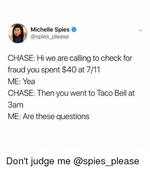 Dont Judge: Michelle Spies  @spies please  CHASE: Hi we are calling to check for  fraud you spent $40 at 7/11  ME: Yea  CHASE: Then you went to Taco Bell at  3am  ME: Are these questions Don't judge me @spies_please