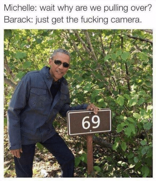 Fucking, Camera, and Why: Michelle: wait why are we pulling over?  Barack: just get the fucking camera.  69