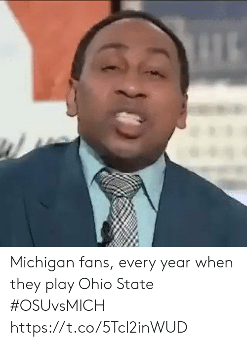 state: Michigan fans, every year when they play Ohio State #OSUvsMICH https://t.co/5Tcl2inWUD
