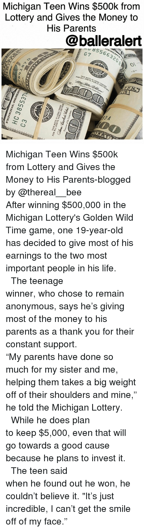 """olla: Michigan Teen Wins $500k from  Lottery and Gives the Money to  His Parents  @balleralert  8556632  G7  RVE  THSDEBTS,PUBLIC AND PRIVAt  NOTE SLEGAL, TENDER  FOR AL-NOTE I  ure of the United States  93 A  R  OLLA  loan  amS 곁 pun a fIJo aarnroatL  aaaN3LTVD37 SI 3LON SIHI  Aay  011ラ  EJ  LESSBE0H  48T+1 9 Michigan Teen Wins $500k from Lottery and Gives the Money to His Parents-blogged by @thereal__bee ⠀⠀⠀⠀⠀⠀⠀⠀⠀ ⠀⠀⠀⠀⠀⠀⠀⠀⠀ After winning $500,000 in the Michigan Lottery's Golden Wild Time game, one 19-year-old has decided to give most of his earnings to the two most important people in his life. ⠀⠀⠀⠀⠀⠀⠀⠀⠀ ⠀⠀⠀⠀⠀⠀⠀⠀⠀ The teenage winner, who chose to remain anonymous, says he's giving most of the money to his parents as a thank you for their constant support. ⠀⠀⠀⠀⠀⠀⠀⠀⠀ ⠀⠀⠀⠀⠀⠀⠀⠀⠀ """"My parents have done so much for my sister and me, helping them takes a big weight off of their shoulders and mine,"""" he told the Michigan Lottery. ⠀⠀⠀⠀⠀⠀⠀⠀⠀ ⠀⠀⠀⠀⠀⠀⠀⠀⠀ While he does plan to keep $5,000, even that will go towards a good cause because he plans to invest it. ⠀⠀⠀⠀⠀⠀⠀⠀⠀ ⠀⠀⠀⠀⠀⠀⠀⠀⠀ The teen said when he found out he won, he couldn't believe it. """"It's just incredible, I can't get the smile off of my face."""""""