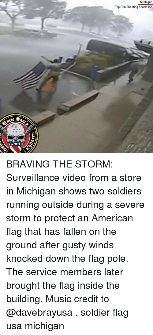 Memes, Music, and Soldiers: Michigan  Top Gun Shooting Sports Inc  Est  1775 BRAVING THE STORM: Surveillance video from a store in Michigan shows two soldiers running outside during a severe storm to protect an American flag that has fallen on the ground after gusty winds knocked down the flag pole. The service members later brought the flag inside the building. Music credit to @davebrayusa . soldier flag usa michigan