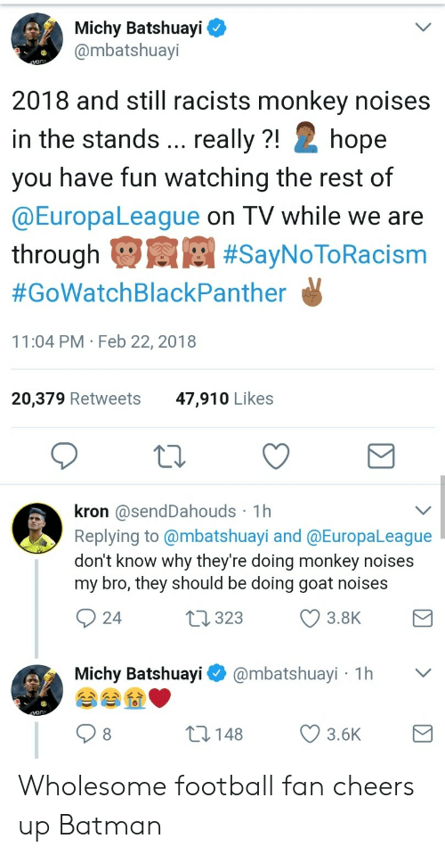 Batman, Football, and Goat: Michy Batshuayi ^  @mbatshuayi  2018 and still racists monkey noises  in the stands... really ?! Z hope  you have fun watching the rest of  @EuropaLeague on TV while we are  through  #GoWatchBlackPanther  11:04 PM Feb 22, 2018  #SayNO loRacısm  20,379 Retweets  47,910 Likes  kron @sendDahouds 1h  Replying to @mbatshuayi and @EuropaLeaque  don't know why they're doing monkey noises  my bro, they should be doing goat noises  24  323  3.8K  Michy Batshuayi@mbatshuayi 1h v  8  148 3.6K Wholesome football fan cheers up Batman