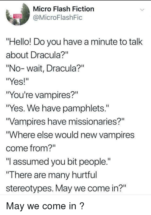 "Hello, Dracula, and Fiction: Micro Flash Fiction  @MicroFlashFic  Hello! Do you have a minute to talk  about Dracula  ""No-wait, Dracula?""  ""Yes!  ""You're vampires?""  ""Yes. We have pamphlets.""  Vampires have missionaries?""  ""Where else would new vampires  come from?  ""I assumed you bit people.""  ""There are many hurtrul  stereotypes. May we come in?"" May we come in ?"