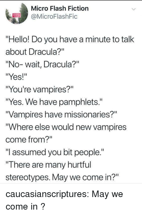 "Hello, Tumblr, and Blog: Micro Flash Fiction  @MicroFlashFic  Hello! Do you have a minute to talk  about Dracula  ""No-wait, Dracula?""  ""Yes!  ""You're vampires?""  ""Yes. We have pamphlets.""  Vampires have missionaries?""  ""Where else would new vampires  come from?  ""I assumed you bit people.""  ""There are many hurtrul  stereotypes. May we come in?"" caucasianscriptures:  May we come in ?"