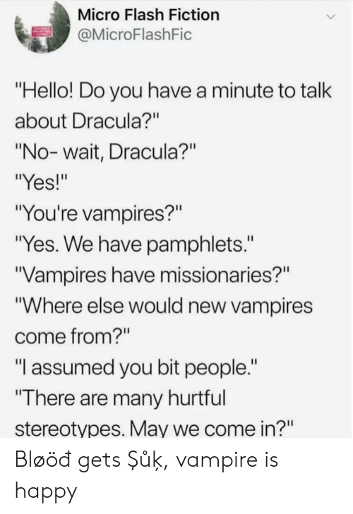 """micro: Micro Flash Fiction  @MicroFlashFic  """"Hello! Do you have a minute to talk  about Dracula?""""  """"No-wait, Dracula?""""  """"Yes!""""  """"You're vampires?""""  """"Yes. We have pamphlets.""""  Vampires have missionaries?""""  """"Where else would new vampires  come from?""""  """"I assumed you bit people.""""  """"There are many hurtful  stereotypes. May we come in?"""" Bløöđ gets Şůķ, vampire is happy"""