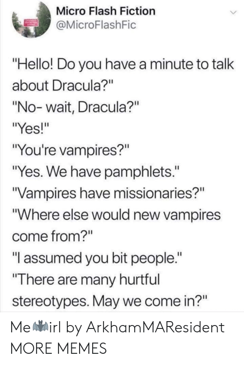 """Assumed: Micro Flash Fiction  MicroFlashFic  Hello! Do you have a minute to talk  about Dracula?""""  """"No- wait, Dracula?""""  """"Yes!""""  """"You're vampires?""""  """"Yes. We have pamphlets.""""  Vampires have missionaries?""""  """"Where else would new vampires  come from?""""  """"T assumed you bit people.  There are many hurtful  stereotypes. May we come in?"""" Me🦇irl by ArkhamMAResident MORE MEMES"""