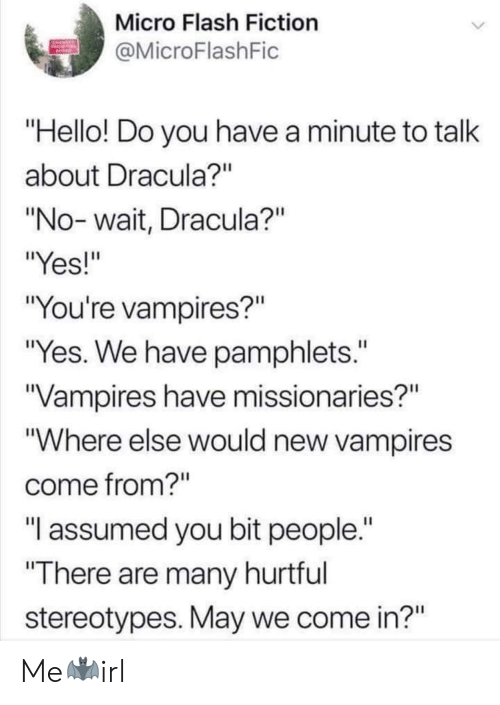 """Assumed: Micro Flash Fiction  MicroFlashFic  Hello! Do you have a minute to talk  about Dracula?""""  """"No- wait, Dracula?""""  """"Yes!""""  """"You're vampires?""""  """"Yes. We have pamphlets.""""  Vampires have missionaries?""""  """"Where else would new vampires  come from?""""  """"T assumed you bit people.  There are many hurtful  stereotypes. May we come in?"""" Me🦇irl"""