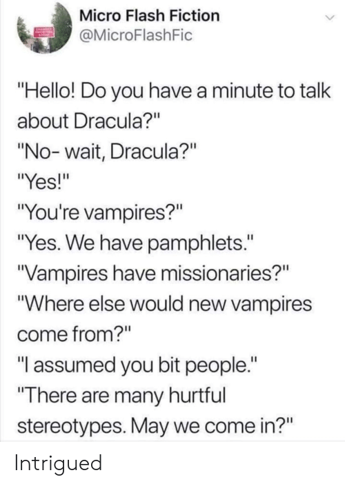 """Assumed: Micro Flash Fiction  MicroFlashFic  Hello! Do you have a minute to talk  about Dracula?""""  """"No- wait, Dracula?""""  """"Yes!""""  """"You're vampires?""""  """"Yes. We have pamphlets.""""  Vampires have missionaries?""""  """"Where else would new vampires  come from?""""  """"T assumed you bit people.  There are many hurtful  stereotypes. May we come in?"""" Intrigued"""