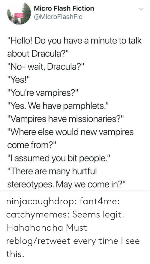 """Hahahahaha: Micro Flash Fiction  MicroFlashFic  PRIORITIES  """"Hello! Do you have a minute to talk  about Dracula?""""""""  """"No-wait, Dracula?""""  """"Yes!""""  """"You're vampires?""""  """"Yes. We have pamphlets.""""  Vampires have missionaries?""""  """"Where else would new vampires  come from?""""  """"I assumed you bit people.""""  """"T here are many hurttul  stereotypes. May we come in?"""" ninjacoughdrop: fant4me:  catchymemes:  Seems legit.    Hahahahaha   Must reblog/retweet every time I see this."""