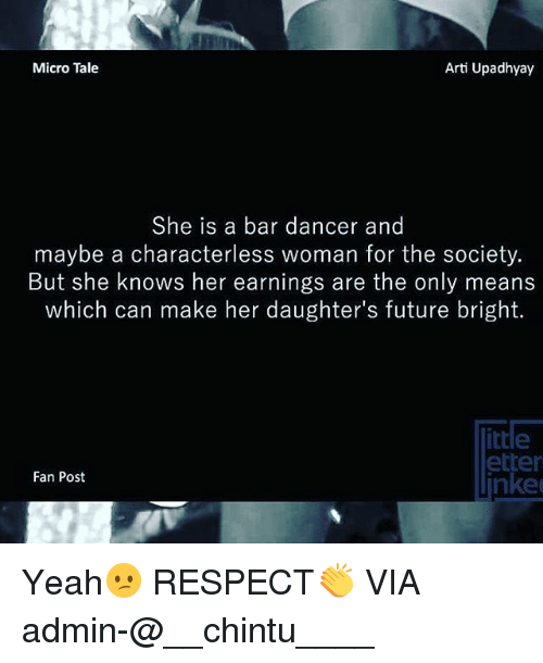 artie: Micro Tale  Arti Upadhyay  She is a bar dancer and  maybe a characterless woman for the society.  But she knows her earnings are the only means  which can make her daughter's future bright.  rte  etter  Fan Post  nked Yeah😕 RESPECT👏 VIA admin-@__chintu____