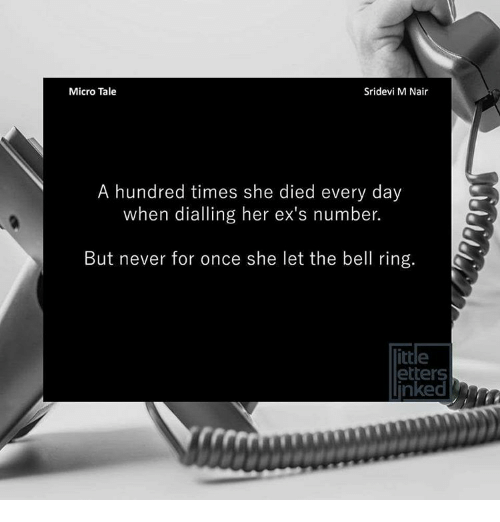 Memes, 🤖, and Tales: Micro Tale  Sridevi M Nair  A hundred times she died every day  when dialling her ex's number.  But never for once she let the bell ring.  ittle  etters  inked