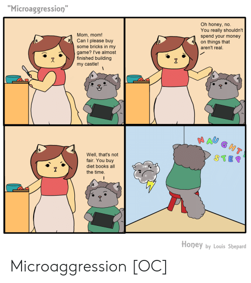 "not-fair: Microaggression""  Oh honey, no  You really shouldn't  spend your money  Mom, mom!  Can I please buy  on things that  some bricks in my  game? I've almost  finished building  my castle!  aren't real.  Well, that's not  fair. You buy  diet books all  the time.  STE  2  Honey by Louis Shepard Microaggression [OC]"