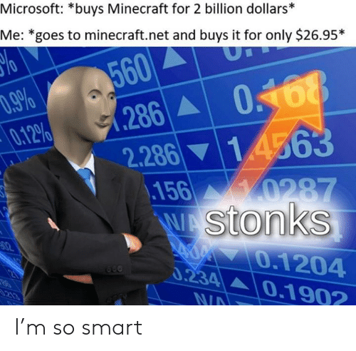 M So: Microsoft: *buys Minecraft for 2 billion dollars*  Me: *goes to minecraft.net and buys it for only $26.95*  560  286  .9%  0.12%  14563  2.286  0287  156  WAStonks  02  0.1204  0.234 0.1902  21  213  N/A I'm so smart