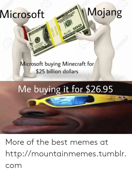 Memes, Microsoft, and Minecraft: Microsoft  Mojang  DEAMERIG  u 100  DHED DOLLARS  Microsoft buying Minecraft for  OPERE  $25 billion dollars  Me buying it for $26.95  $10,000  000'OTS More of the best memes at http://mountainmemes.tumblr.com