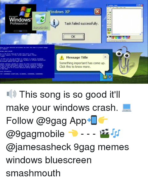 9Gag Meme: Microsoft  Windows  Professional  oblem has been detected and windows Mas been shut down to prevent danage  our computer.  NTABLE BOOT VOLUME  is is the first time you've seen this error screen  ant your computer. If thls screen appears again, follow  steps:  to Bake sure any new hardware or software ls properly installed.  is is a new installation, ask your hardware or software manufacturer  any Windows updates you might need.  oblens continae, disable or remove any newly installed hardkare  oftware. Disable BIOS menory options such as caching or shadowing.  computer, press F8 to select Advanced Startup Options, and then  t Safe Mode  nical Information:  N untitled paint  indows XP  i Task failed successfully  OK  Message Title  Something important has come up.  Click this to know more 🔊 This song is so good it'll make your windows crash. 💻Follow @9gag App📲👉@9gagmobile 👈 - - - 🎬🎶 @jamesasheck 9gag memes windows bluescreen smashmouth