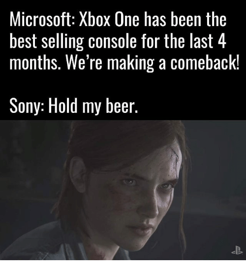 Consolation: Microsoft: Xbox One has been the  best selling console for the last 4  months. We're making a comeback!  Sony: Hold my beer.