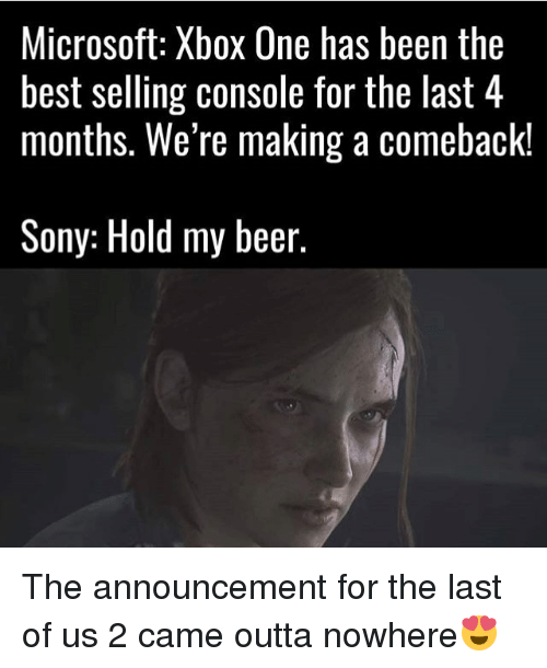 Consolation: Microsoft: Xbox One has been the  best selling console for the last 4  months. We're making a comeback!  Sony: Hold my beer The announcement for the last of us 2 came outta nowhere😍