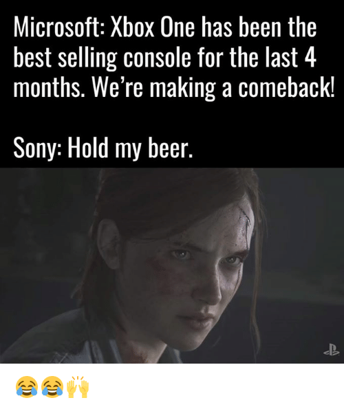 Consolation: Microsoft: Xbox One has been the  best selling console for the last 4  months. We're making a Comeback!  Sony: Hold my beer. 😂😂🙌
