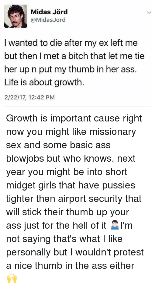 thumb ups: @Midas Jord  I wanted to die after my ex left me  but then I met a bitch that let me tie  her up n put my thumb in her ass.  Life is about growth.  2/22/17, 12:42 PM Growth is important cause right now you might like missionary sex and some basic ass blowjobs but who knows, next year you might be into short midget girls that have pussies tighter then airport security that will stick their thumb up your ass just for the hell of it 🤷🏻♂️I'm not saying that's what I like personally but I wouldn't protest a nice thumb in the ass either 🙌