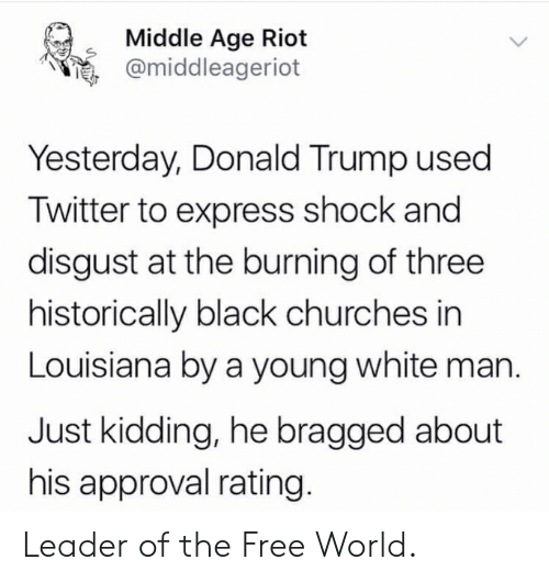 Donald Trump, Politics, and Riot: Middle Age Riot  e, @middleageriot  Yesterday, Donald Trump used  Twitter to express shock and  disgust at the burning of three  historically black churches in  Louisiana by a young white man.  Just kidding, he bragged about  his approval rating Leader of the Free World.