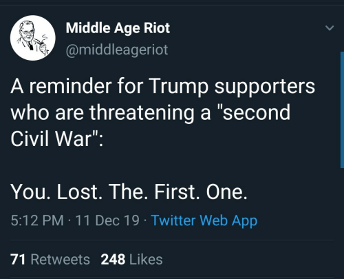 "Age: Middle Age Riot  @middleageriot  A reminder for Trump supporters  who are threatening a ""second  Civil War"":  You. Lost. The. First. One.  5:12 PM : 11 Dec 19 · Twitter Web App  71 Retweets 248 Likes"