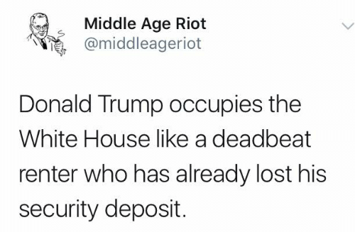 Donald Trump, Memes, and Riot: Middle Age Riot  @middleageriot  Donald Trump occupies the  White House like a deadbeat  renter who has already lost his  security deposit