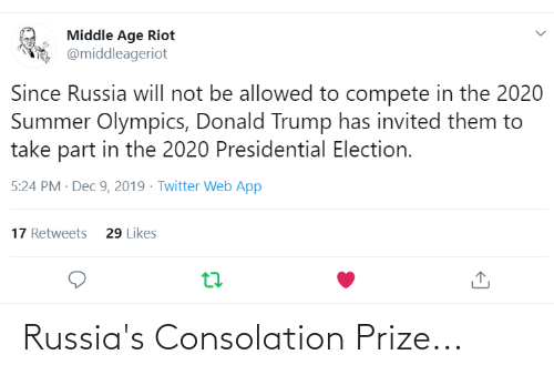 Donald Trump, Presidential Election, and Riot: Middle Age Riot  @middleageriot  Since Russia will not be allowed to compete in the 2020  Summer Olympics, Donald Trump has invited them to  take part in the 2020 Presidential Election.  5:24 PM · Dec 9, 2019 - Twitter Web App  17 Retweets  29 Likes Russia's Consolation Prize...