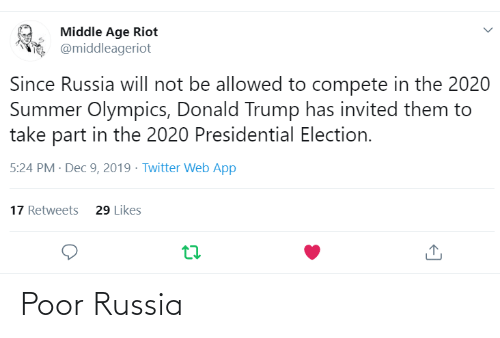 Donald Trump, Presidential Election, and Riot: Middle Age Riot  @middleageriot  Since Russia will not be allowed to compete in the 2020  Summer Olympics, Donald Trump has invited them to  take part in the 2020 Presidential Election.  5:24 PM · Dec 9, 2019 - Twitter Web App  17 Retweets  29 Likes Poor Russia