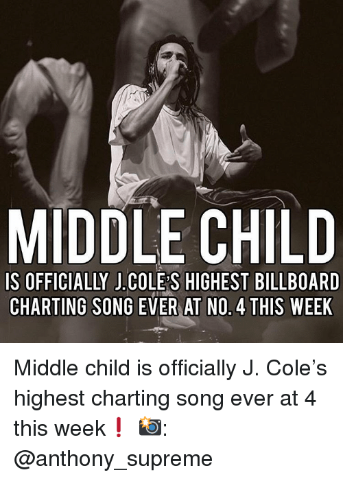 Billboard, J. Cole, and Memes: MIDDLE CHILD  IS OFFICIALLY J.COLE S HIGHEST BILLBOARD  CHARTING SONG EVER AT NO. 4 THIS WEEK Middle child is officially J. Cole's highest charting song ever at 4 this week❗️ 📸: @anthony_supreme