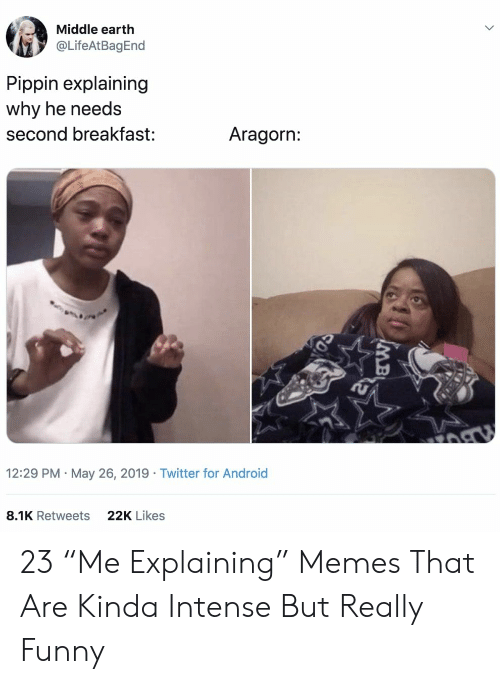 """Android, Funny, and Memes: Middle earth  @LifeAtBagEnd  Pippin explaining  why he needs  Aragorn:  second breakfast:  12:29 PM May 26, 2019 Twitter for Android  22K Likes  8.1K Retweets  MB 23 """"Me Explaining"""" Memes That Are Kinda Intense But Really Funny"""