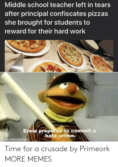 Time For: Middle school teacher left in tears  after principal confiscates pizzas  she brought for students to  reward for their hard work  Ernie prepares to commit a  hate crime.  made with mematic Time for a crusade by Primeork MORE MEMES
