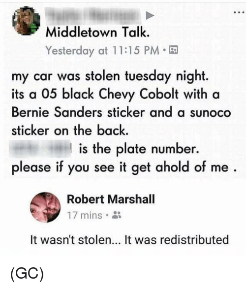 If You See It: Middletown Talk.  Yesterday at 1 1:15 PM  my car was stolen tuesday night.  its a 05 black Chevy Cobolt with a  Bernie Sanders sticker and a sunoco  sticker on the back.  I is the plate number.  please if you see it get ahold of me  Robert Marshall  17 mins。  It wasn't stolen... It was redistributed (GC)